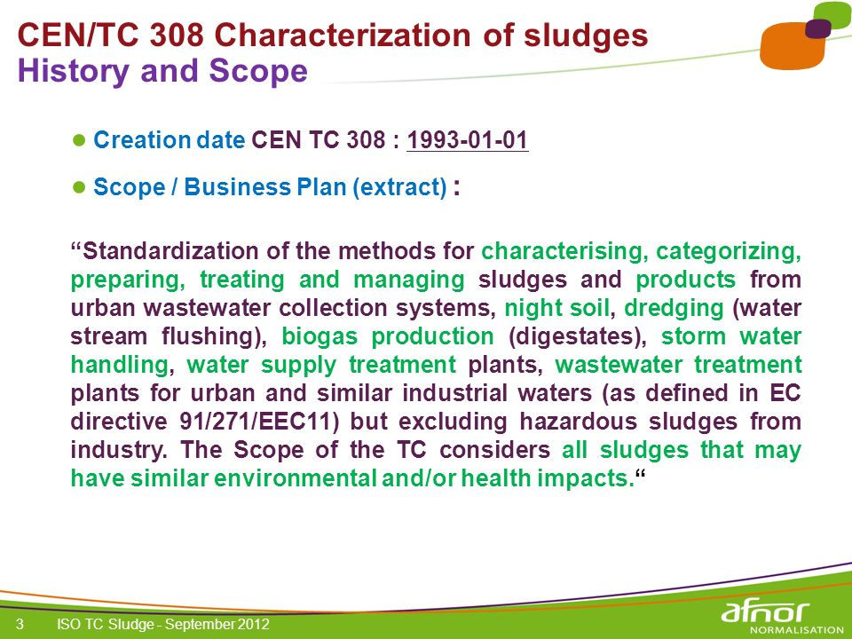 1 / Pour personnaliser les références : Affichage / En-tête et pied de page Personnaliser la zone Pied de page, Faire appliquer partout 4 CEN/TC 308 Characterization of sludges Chair & Secretariat symposium Bio Waste and Sludge 5 October 2012 Chair: Christophe Bonnin, FP2E (French Professional Federation of the Water Industry) Secretariat: AFNOR, Arnaud GAUDRIER Plenary Meetings: once every 9 months (Stockholm 2012 & Cyprus 2013)