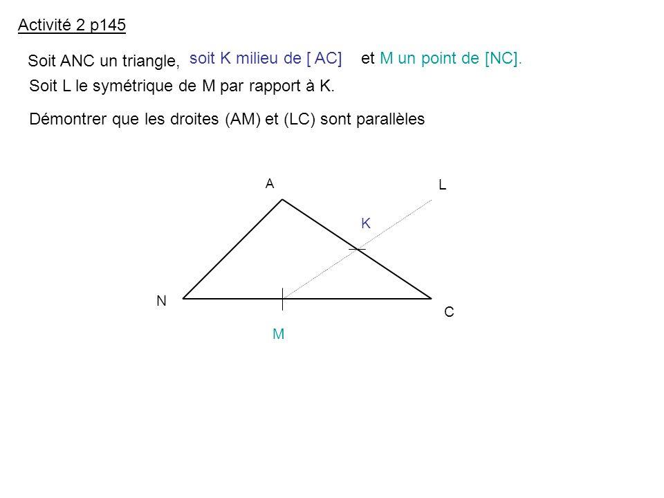 Activité 2 p145 Soit ANC un triangle, soit K milieu de [ AC]et M un point de [NC]. Soit L le symétrique de M par rapport à K. Démontrer que les droite