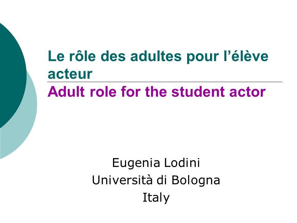 Le rôle des adultes pour lélève acteur Adult role for the student actor Eugenia Lodini Università di Bologna Italy
