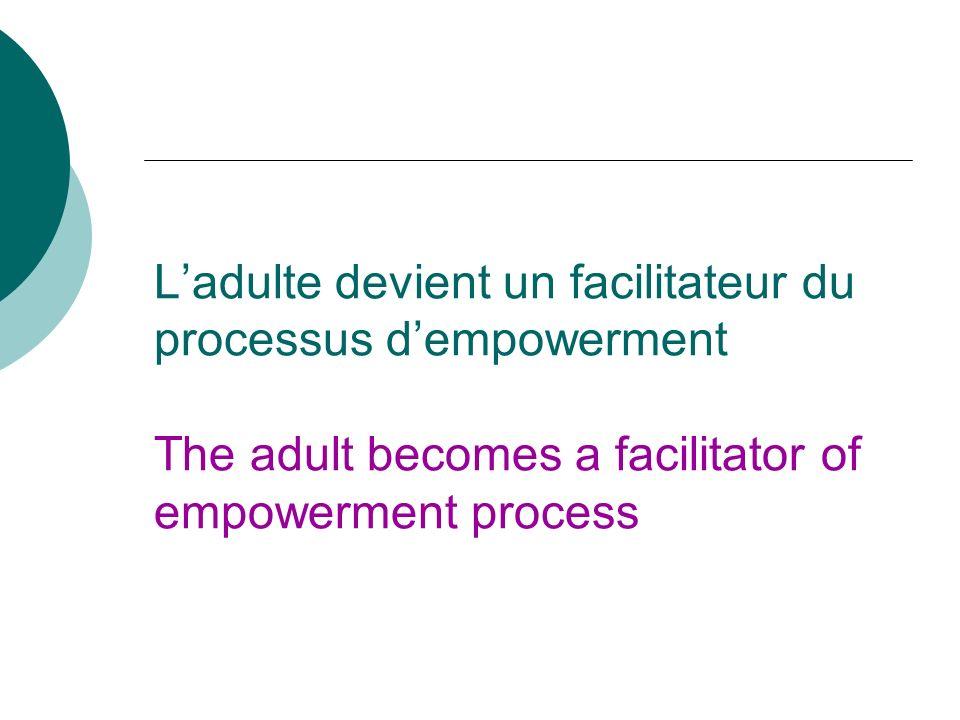 Ladulte devient un facilitateur du processus dempowerment The adult becomes a facilitator of empowerment process