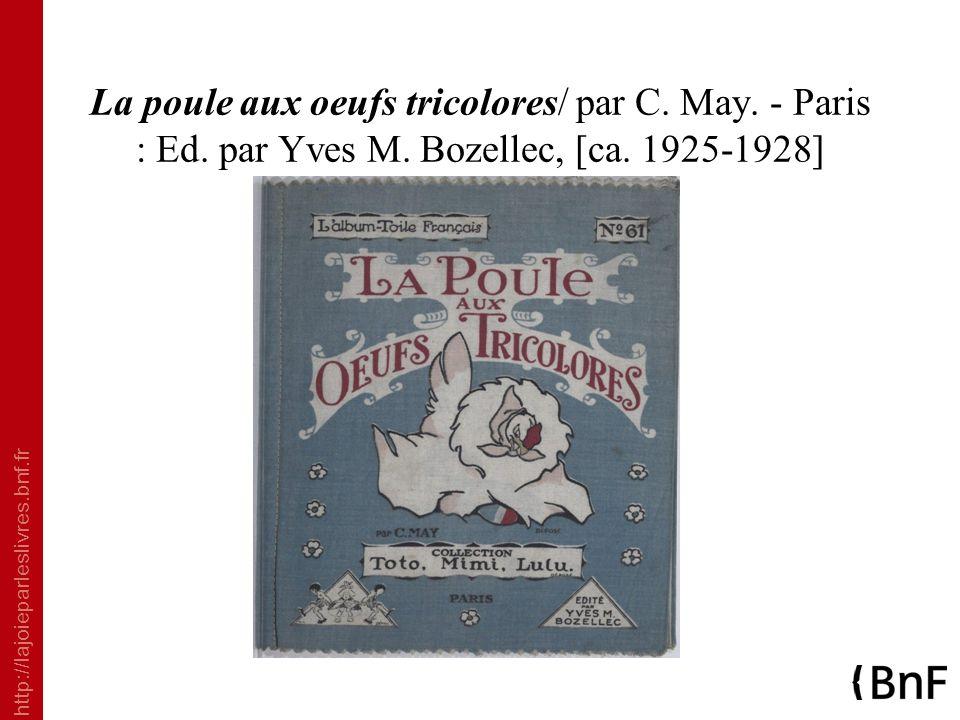 http://lajoieparleslivres.bnf.fr La poule aux oeufs tricolores/ par C. May. - Paris : Ed. par Yves M. Bozellec, [ca. 1925-1928]