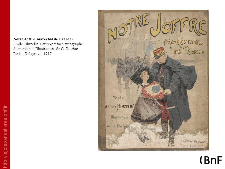 http://lajoieparleslivres.bnf.fr Notre Joffre, maréchal de France / Emile Hinzelin. Lettre-préface autographe du maréchal. Illustrations de G. Dutriac