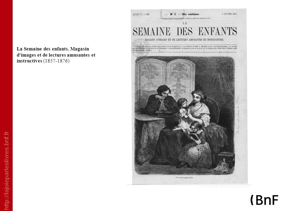 http://lajoieparleslivres.bnf.fr La Semaine des enfants. Magasin d'images et de lectures amusantes et instructives (1857-1876)