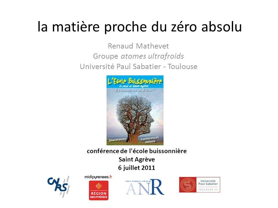 la matière proche du zéro absolu Renaud Mathevet Groupe atomes ultrafroids Université Paul Sabatier - Toulouse conférence de l'école buissonnière Sain