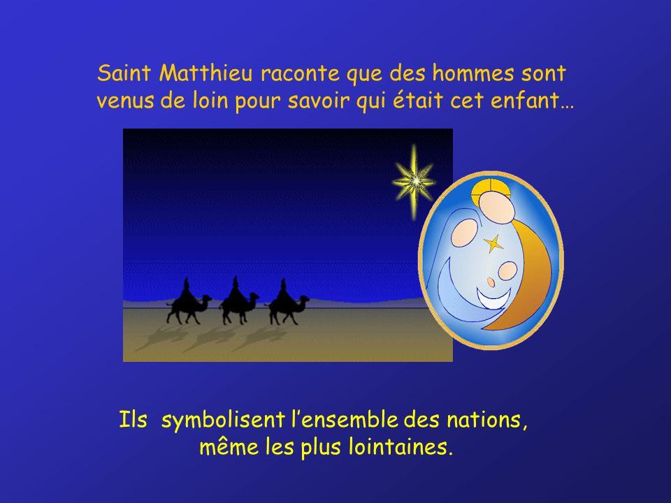 Saint Matthieu raconte que des hommes sont venus de loin pour savoir qui était cet enfant… Ils symbolisent lensemble des nations, même les plus lointaines.