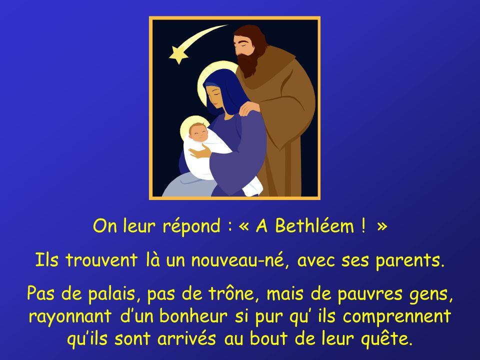 On leur répond : « A Bethléem . » Ils trouvent là un nouveau-né, avec ses parents.