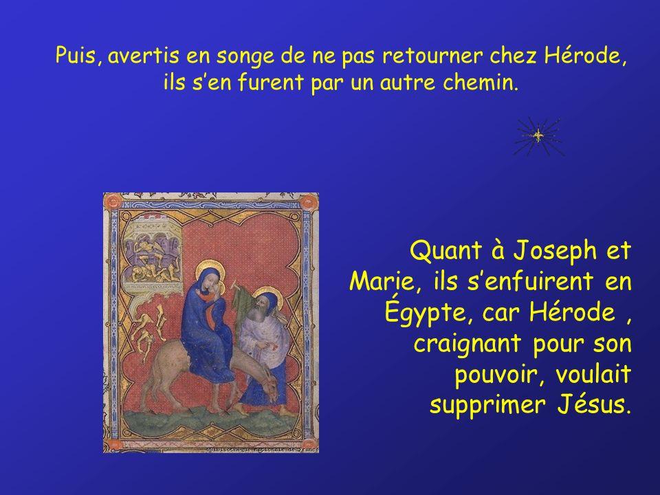 Puis, avertis en songe de ne pas retourner chez Hérode, ils sen furent par un autre chemin. Quant à Joseph et Marie, ils senfuirent en Égypte, car Hér