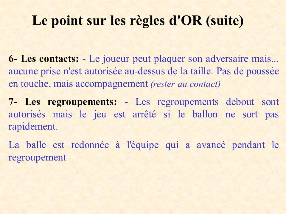 Le point sur les règles d'OR (suite) 6- Les contacts: - Le joueur peut plaquer son adversaire mais... aucune prise n'est autorisée au-dessus de la tai