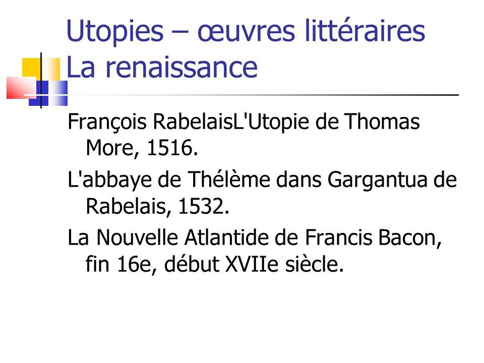 Utopies – œuvres littéraires La renaissance François RabelaisL'Utopie de Thomas More, 1516. L'abbaye de Thélème dans Gargantua de Rabelais, 1532. La N