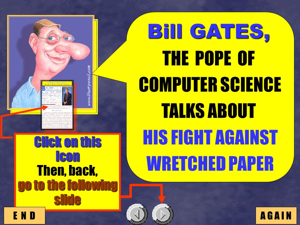 SEISAME Bill GATES, Bill GATES, THE POPE OF COMPUTER SCIENCE TALKS ABOUT HIS FIGHT AGAINST WRETCHED PAPER Click on this Icon go to the following slide Then, back, go to the following slide E N DA G A I N