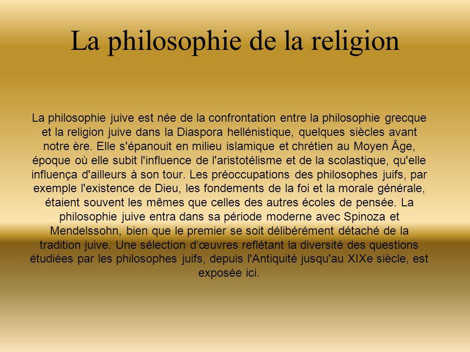 La philosophie de la religion La philosophie juive est née de la confrontation entre la philosophie grecque et la religion juive dans la Diaspora hellénistique, quelques siècles avant notre ère.