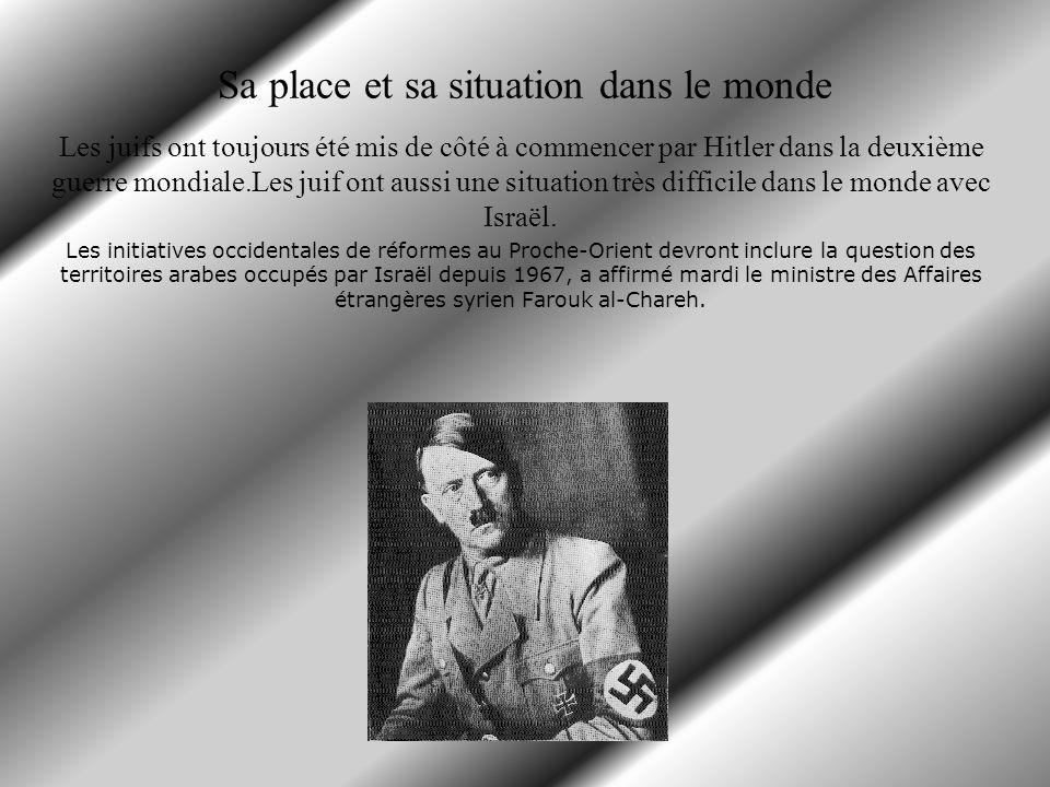 Sa place et sa situation dans le monde Les juifs ont toujours été mis de côté à commencer par Hitler dans la deuxième guerre mondiale.Les juif ont aussi une situation très difficile dans le monde avec Israël.