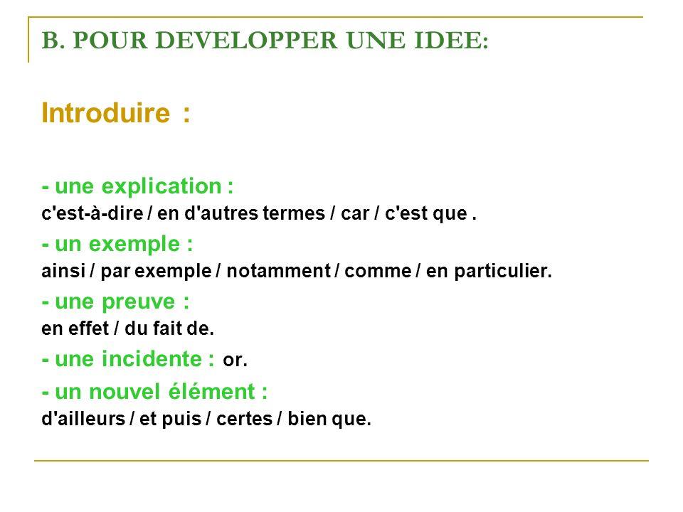 B. POUR DEVELOPPER UNE IDEE: Introduire : - une explication : c'est-à-dire / en d'autres termes / car / c'est que. - un exemple : ainsi / par exemple