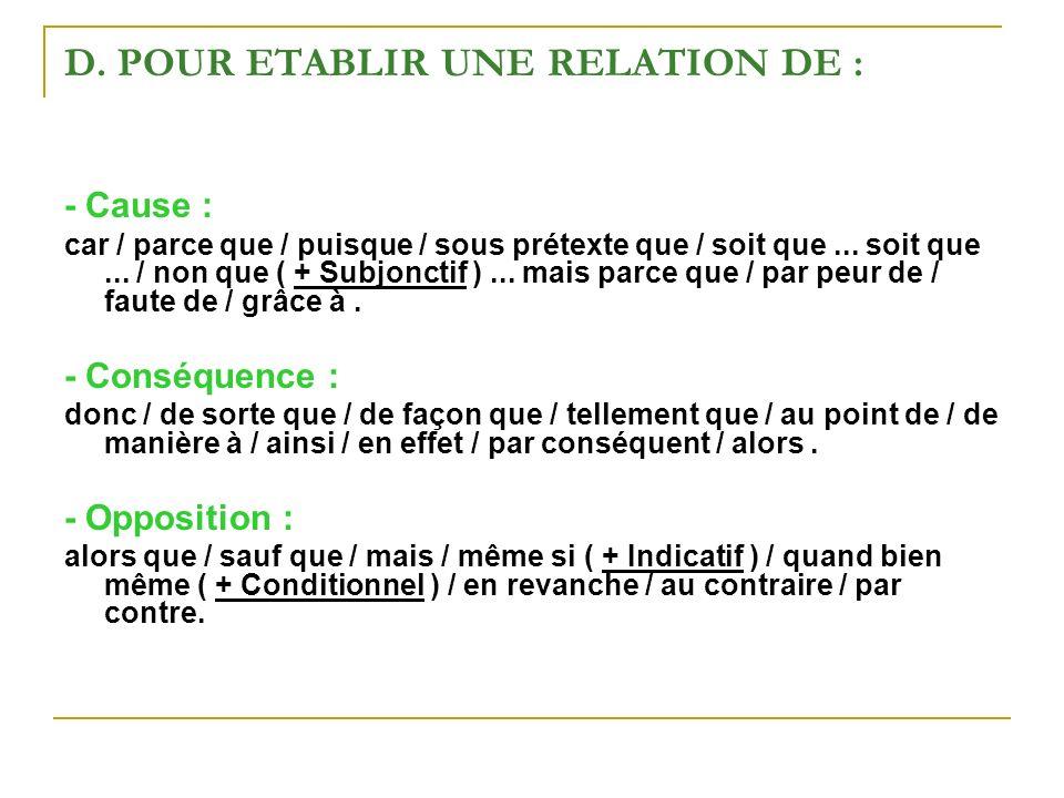 D. POUR ETABLIR UNE RELATION DE : - Cause : car / parce que / puisque / sous prétexte que / soit que... soit que... / non que ( + Subjonctif )... mais