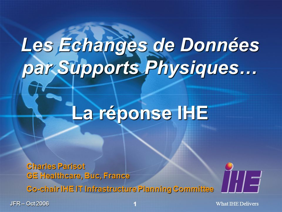 JFR – Oct 2006 What IHE Delivers 1 Charles Parisot GE Healthcare, Buc, France Co-chair IHE IT Infrastructure Planning Committee Les Echanges de Donnée