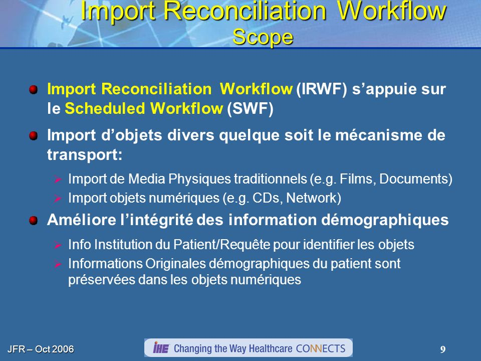 JFR – Oct 2006 9 Import Reconciliation Workflow Scope Import Reconciliation Workflow (IRWF) sappuie sur le Scheduled Workflow (SWF) Import dobjets divers quelque soit le mécanisme de transport: Import de Media Physiques traditionnels (e.g.