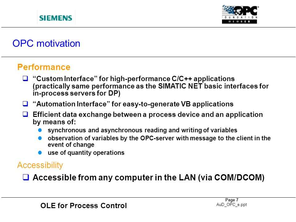 OLE for Process Control Page 8 AuD_OPC_e.ppt OPC aims, advantages Applications are independent of the communication systems of one manufacturer Adaptation to protocol- and vendor-specific interfaces no longer necessary Reuse of existing and new developments and the safeguarding of investments Programmable controllers can be connected to a host of applications Communication access by office applications such as Microsoft Excel or Access to the automation level and its devices OPC offers standardized interfaces (APIs) for access to process data