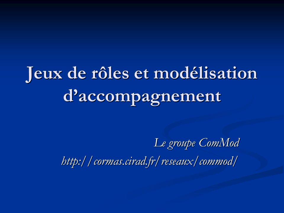 Jeux de rôles et modélisation daccompagnement Le groupe ComMod http://cormas.cirad.fr/reseaux/commod/
