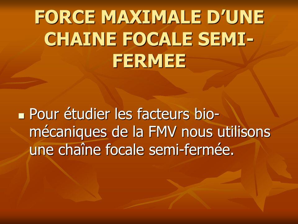FORCE MAXIMALE DUNE CHAINE FOCALE SEMI- FERMEE Pour étudier les facteurs bio- mécaniques de la FMV nous utilisons une chaîne focale semi-fermée. Pour