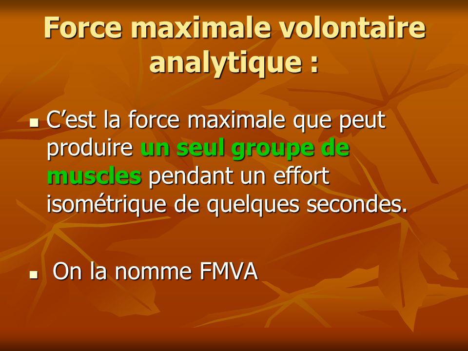 Force maximale volontaire analytique : Cest la force maximale que peut produire un seul groupe de muscles pendant un effort isométrique de quelques se