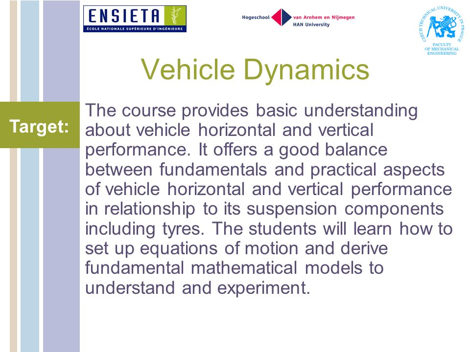 Vehicle Dynamics The course provides basic understanding about vehicle horizontal and vertical performance. It offers a good balance between fundament