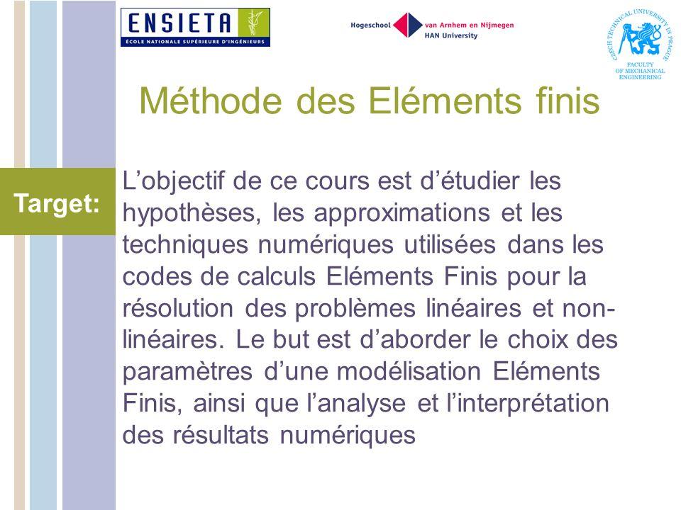 Méthode des Eléments finis Lobjectif de ce cours est détudier les hypothèses, les approximations et les techniques numériques utilisées dans les codes de calculs Eléments Finis pour la résolution des problèmes linéaires et non- linéaires.