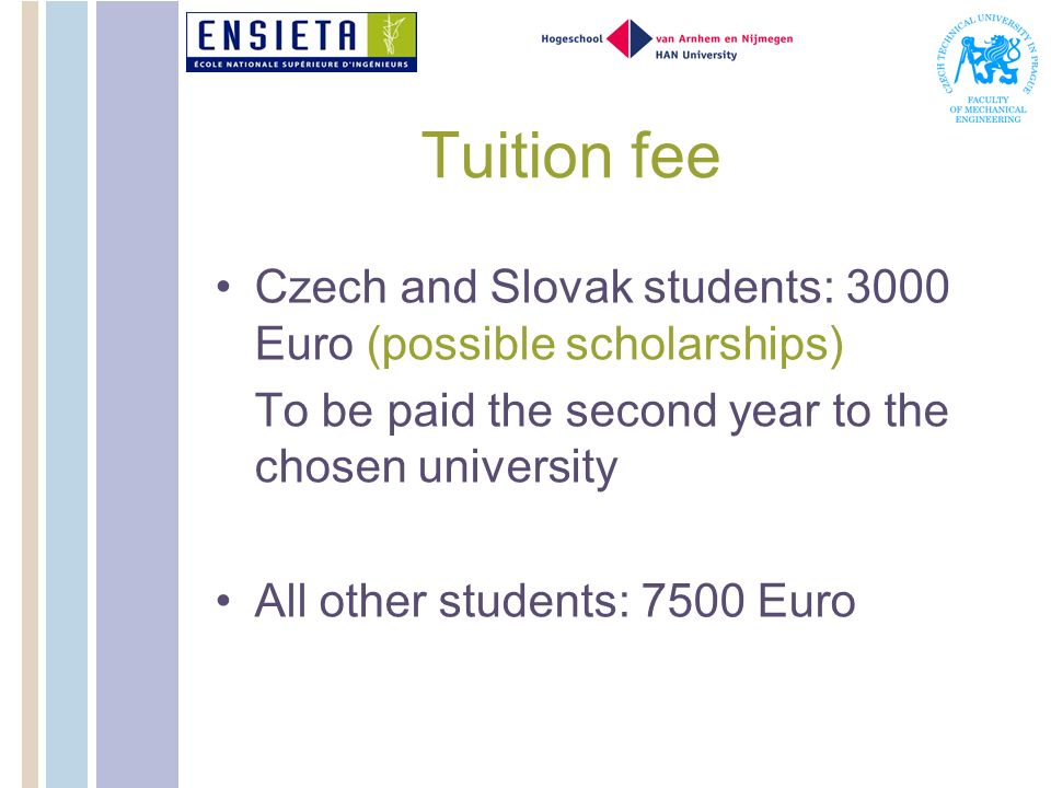 Tuition fee Czech and Slovak students: 3000 Euro (possible scholarships) To be paid the second year to the chosen university All other students: 7500