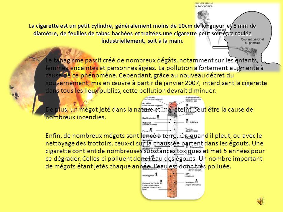 La cigarette est un petit cylindre, généralement moins de 10cm de longueur et 8 mm de diamètre, de feuilles de tabac hachées et traitées.une cigarette