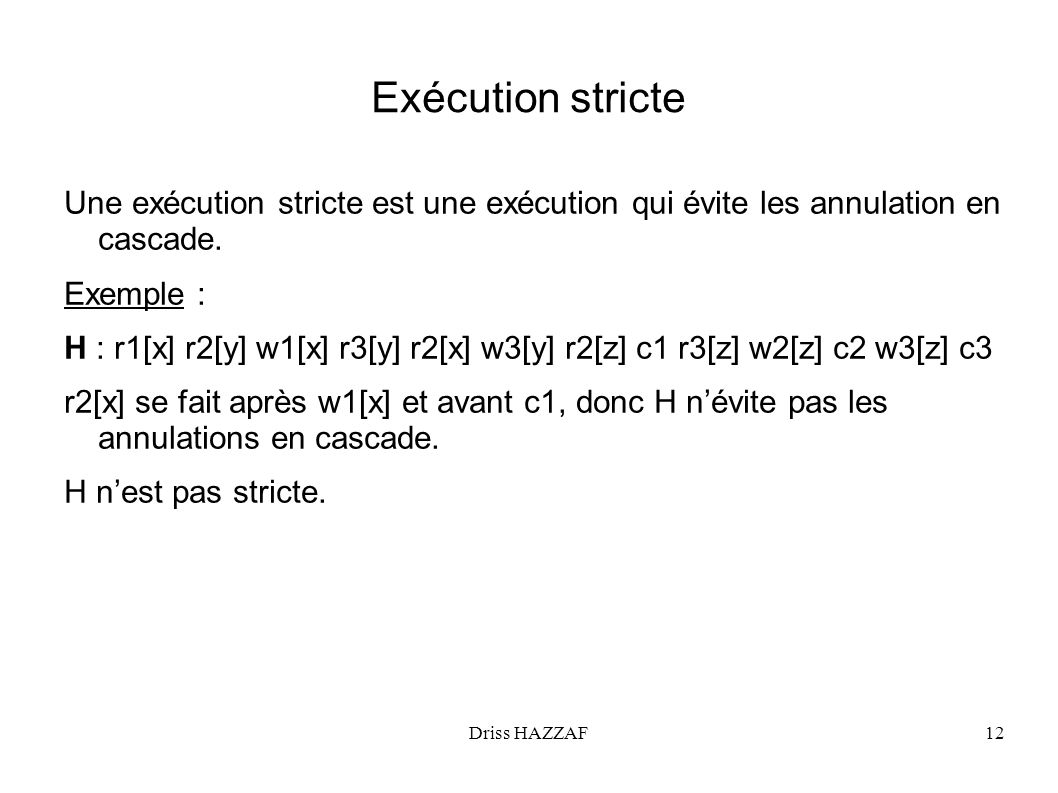Driss HAZZAF12 Exécution stricte Une exécution stricte est une exécution qui évite les annulation en cascade. Exemple : H : r1[x] r2[y] w1[x] r3[y] r2