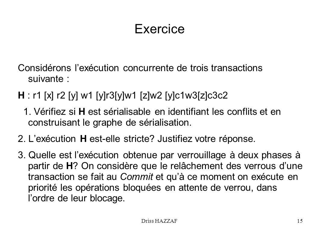Driss HAZZAF15 Exercice Considérons lexécution concurrente de trois transactions suivante : H : r1 [x] r2 [y] w1 [y]r3[y]w1 [z]w2 [y]c1w3[z]c3c2 1. Vé