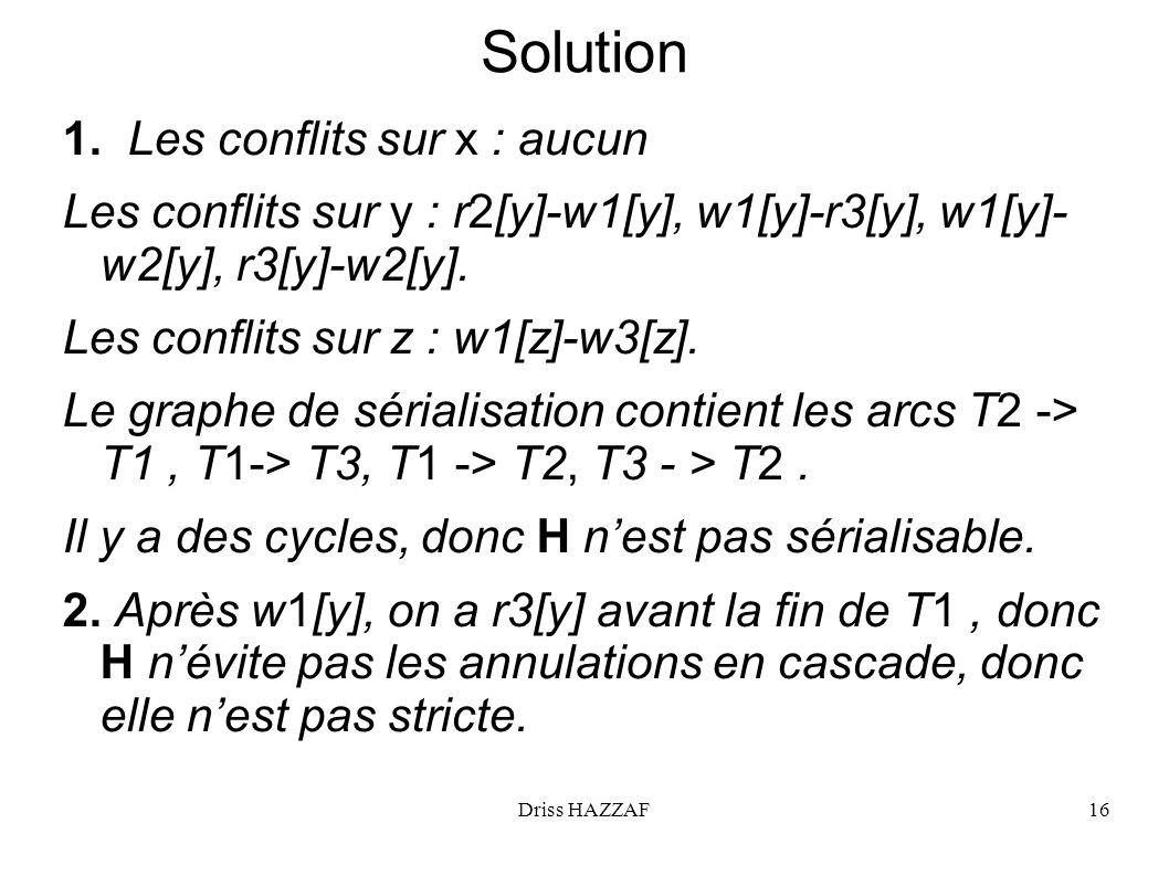 Driss HAZZAF16 Solution 1. Les conflits sur x : aucun Les conflits sur y : r2[y]-w1[y], w1[y]-r3[y], w1[y]- w2[y], r3[y]-w2[y]. Les conflits sur z : w