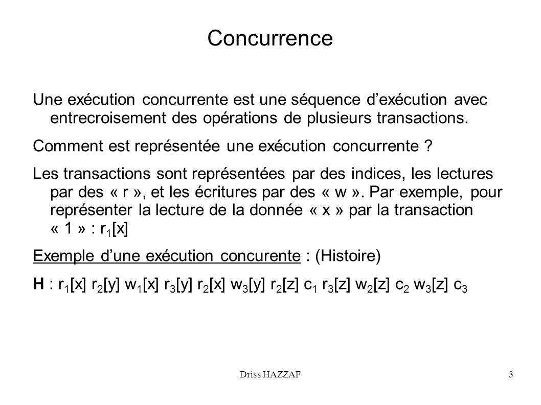 Driss HAZZAF14 Verrouillage à deux phases (exemple) H: r1[x] r2[y] r3[x] r1[z] r1[u] w3[x] r1[y] r3[u] w2[y] c2 c1 w3[u] c3 r1[x], r2[y] sexécutent, en prenant les verrous de lecture r3[x] partage le verrou de lecture sur x avec r1[x] et sexécute r1[z], r1[u] sexécutent, en prenant les verrous de lecture w3[x] bloquée par r1[x], donc T3 bloquée r1[y] partage le verrou de lecture sur y avec r2[y] et sexécute r3[u] bloquée, car T3 bloquée w2[y] bloquée par r1[y], donc T2 bloquée c2 bloquée car T2 bloquée c1 sexécute et relâche les verrous de T1 w3[x] sexécuter, r3[u] sexécute.