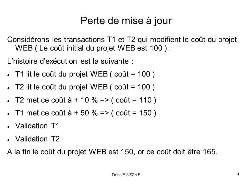 Driss HAZZAF6 Données non validées Considérons les deux mêmes transactions T1 et T2 qui modifient le coût du projet WEB ( Le coût initial du projet WEB est 100 ) : Lhistoire dexécution est la suivante : T1 lit le coût du projet WEB ( coût = 100 ) T1 met ce coût à + 50 % => ( coût = 150 ) T2 lit le coût du projet WEB ( coût = 150 ) T2 met ce coût à + 10 % => ( coût = 165 ) T1 Annulée A la fin le coût du projet WEB est 165, or ce coût doit être 110.
