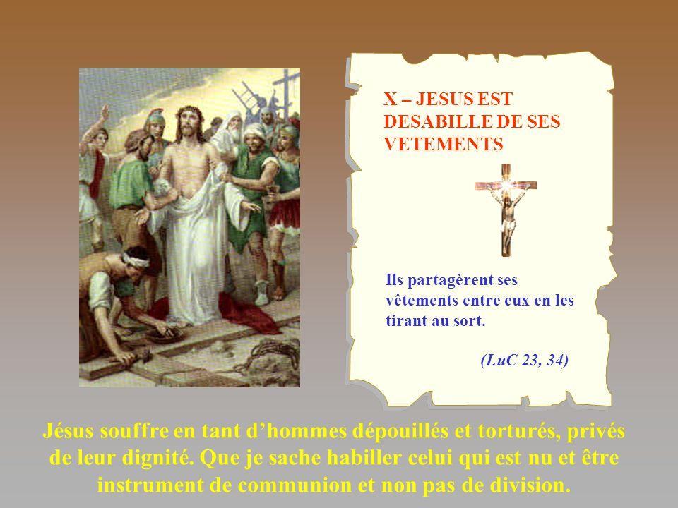 X – JESUS EST DESABILLE DE SES VETEMENTS Jésus souffre en tant dhommes dépouillés et torturés, privés de leur dignité. Que je sache habiller celui qui