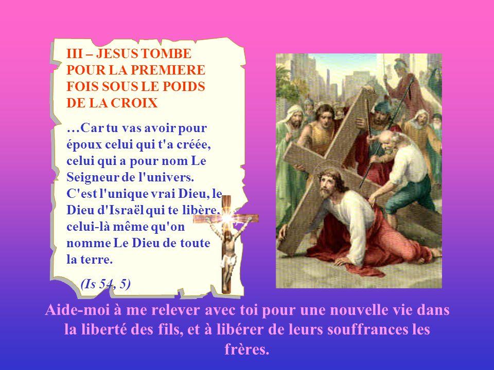 III – JESUS TOMBE POUR LA PREMIERE FOIS SOUS LE POIDS DE LA CROIX …Car tu vas avoir pour époux celui qui t'a créée, celui qui a pour nom Le Seigneur d