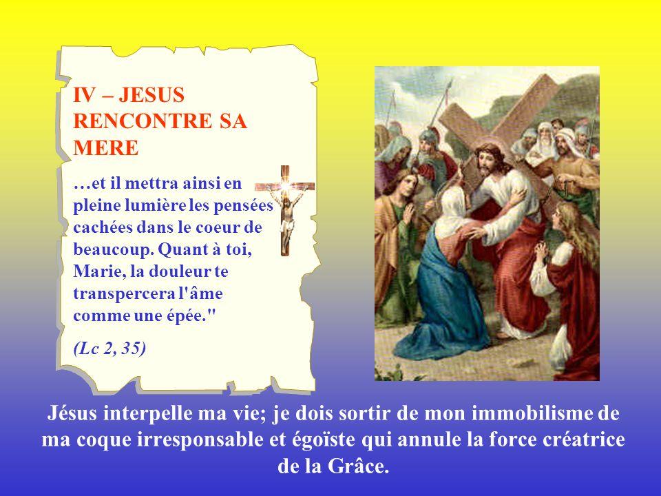 IV – JESUS RENCONTRE SA MERE …et il mettra ainsi en pleine lumière les pensées cachées dans le coeur de beaucoup. Quant à toi, Marie, la douleur te tr