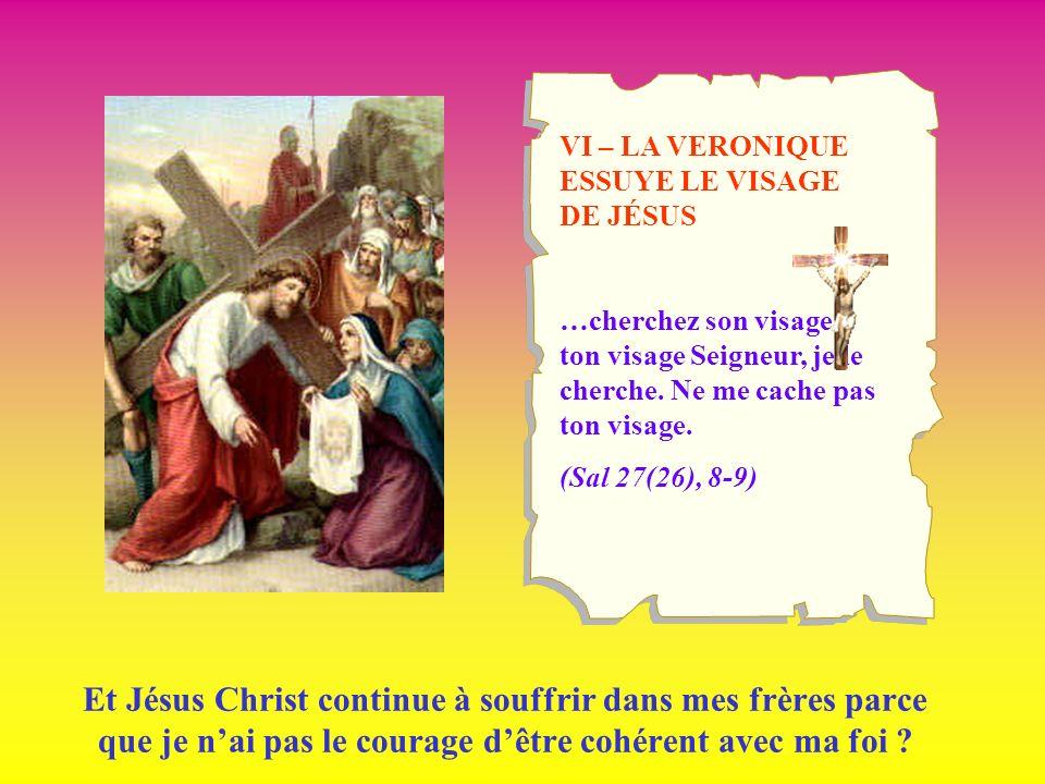 VI – LA VERONIQUE ESSUYE LE VISAGE DE JÉSUS …cherchez son visage; ton visage Seigneur, je le cherche. Ne me cache pas ton visage. (Sal 27(26), 8-9) Et