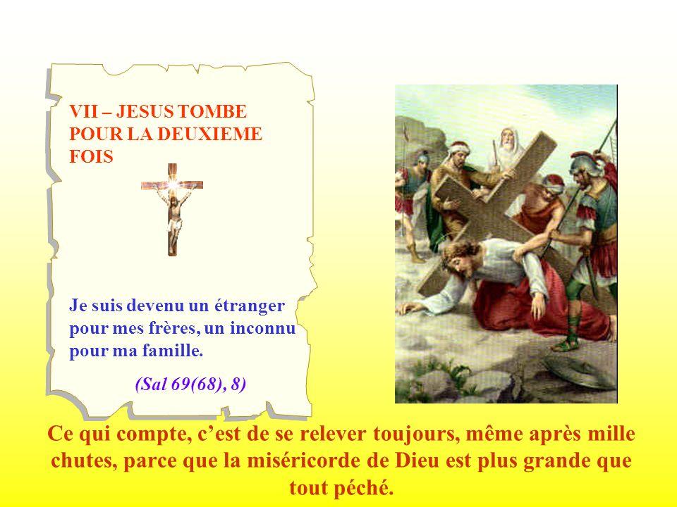 VII – JESUS TOMBE POUR LA DEUXIEME FOIS Je suis devenu un étranger pour mes frères, un inconnu pour ma famille. (Sal 69(68), 8) Ce qui compte, cest de
