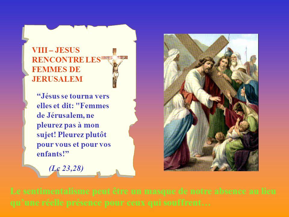 VIII – JESUS RENCONTRE LES FEMMES DE JERUSALEM Jésus se tourna vers elles et dit: