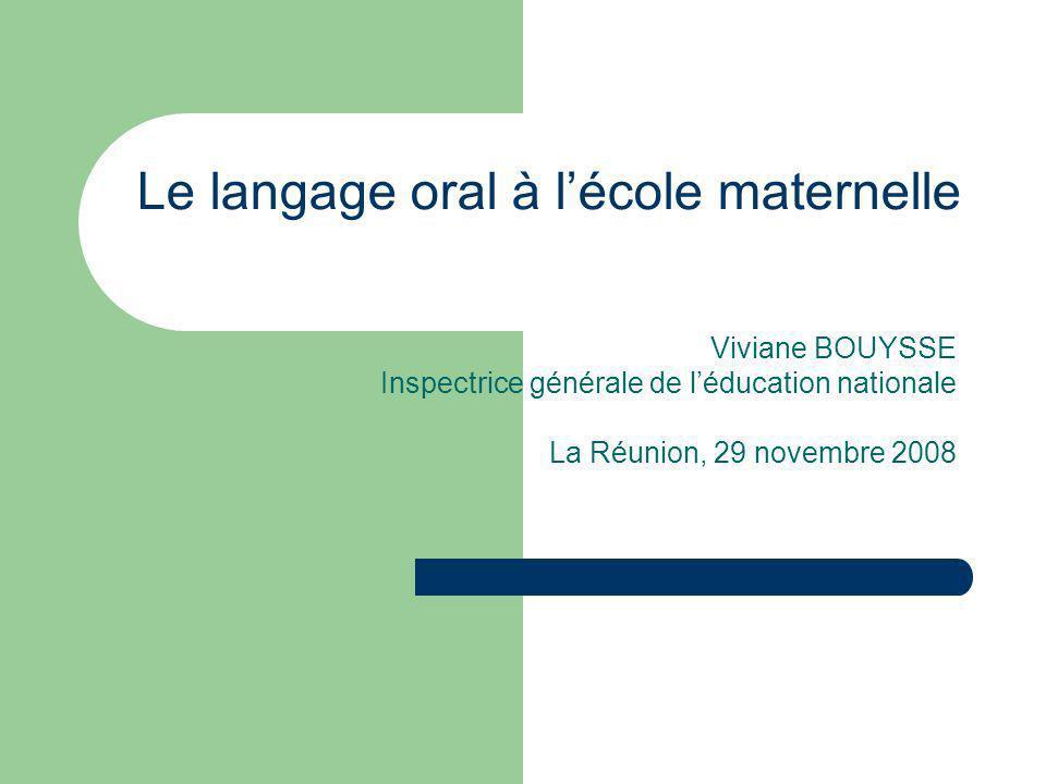 Le langage oral à lécole maternelle Viviane BOUYSSE Inspectrice générale de léducation nationale La Réunion, 29 novembre 2008