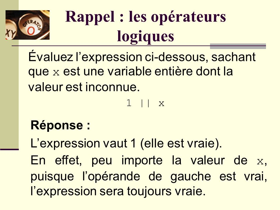 Rappel : les opérateurs logiques Évaluez lexpression ci-dessous, sachant que x est une variable entière dont la valeur est inconnue.