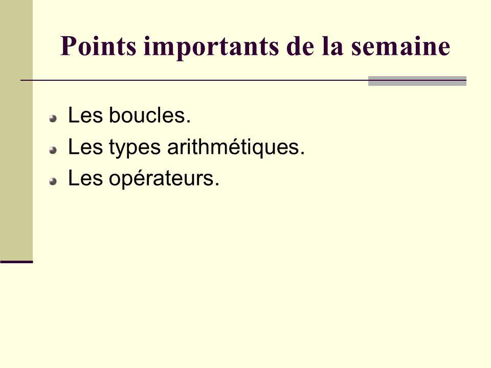 Points importants de la semaine Les boucles. Les types arithmétiques. Les opérateurs.
