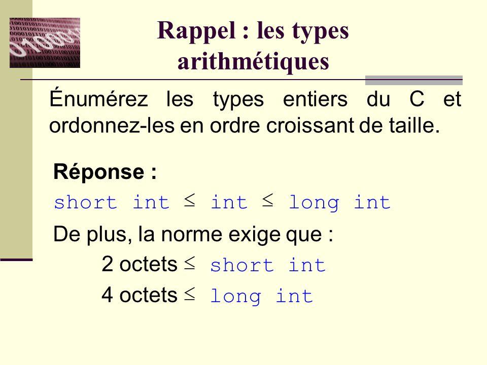 Rappel : les types arithmétiques Énumérez les types entiers du C et ordonnez-les en ordre croissant de taille.