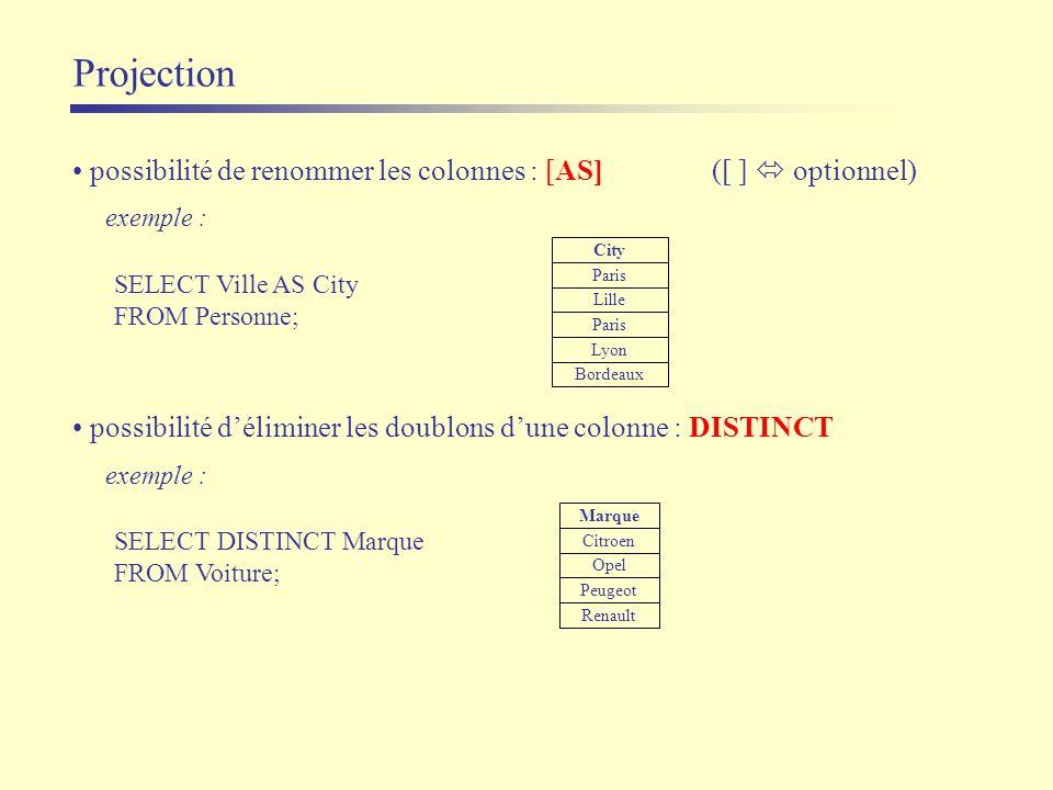 Projection exemple : SELECT Ville AS City FROM Personne; City Paris Lyon Bordeaux Lille Paris possibilité de renommer les colonnes : [AS] ([ ] optionn