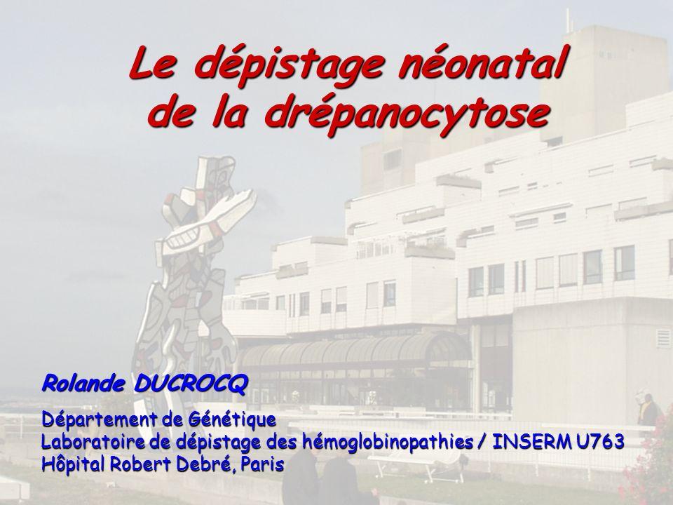 Le dépistage néonatal de la drépanocytose Rolande DUCROCQ Département de Génétique Laboratoire de dépistage des hémoglobinopathies / INSERM U763 Hôpital Robert Debré, Paris