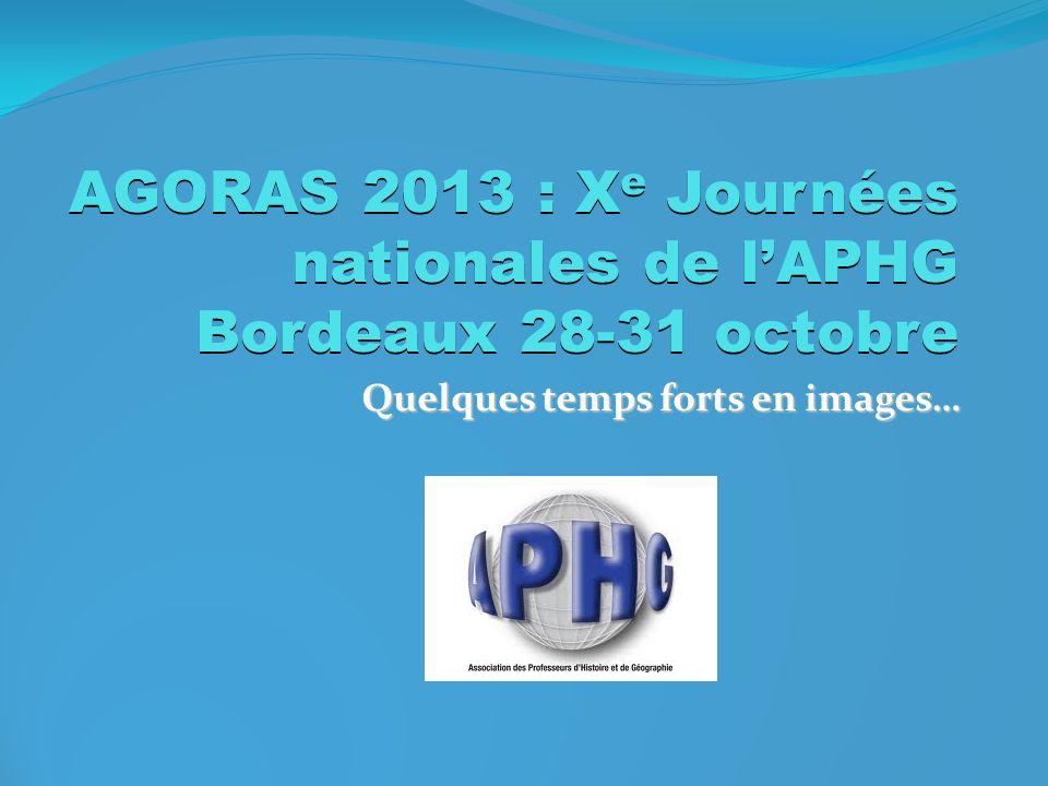 AGORAS 2013 : X e Journées nationales de lAPHG Bordeaux 28-31 octobre Quelques temps forts en images…