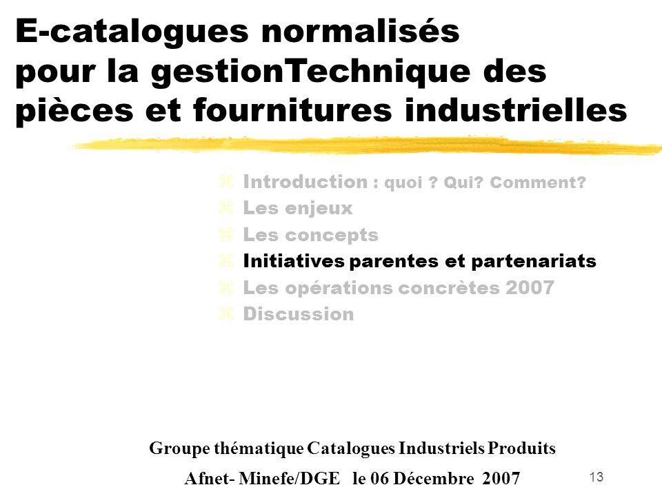 13 Groupe thématique Catalogues Industriels Produits Afnet- Minefe/DGE le 06 Décembre 2007 zIntroduction : quoi ? Qui? Comment? zLes enjeux zLes conce