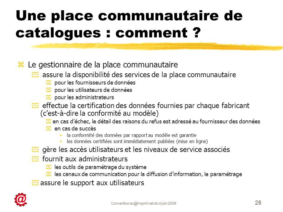 Convention ec@t-npmi.net du 4 juin 2008 26 Une place communautaire de catalogues : comment ? zLe gestionnaire de la place communautaire y assure la di