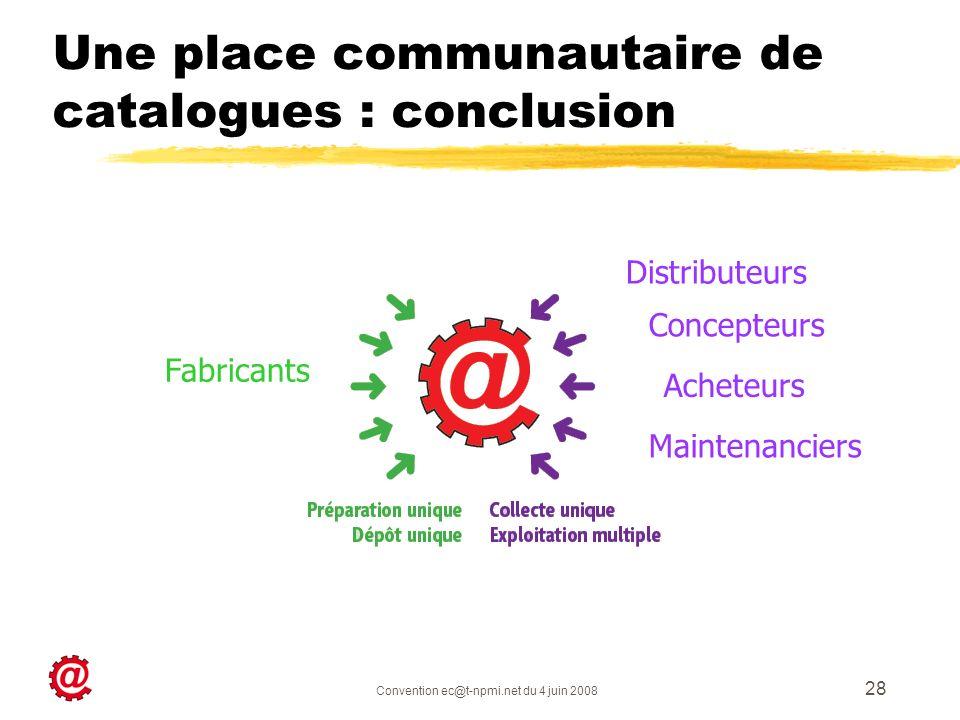 Convention ec@t-npmi.net du 4 juin 2008 28 Une place communautaire de catalogues : conclusion Fabricants Maintenanciers Concepteurs Acheteurs Distribu