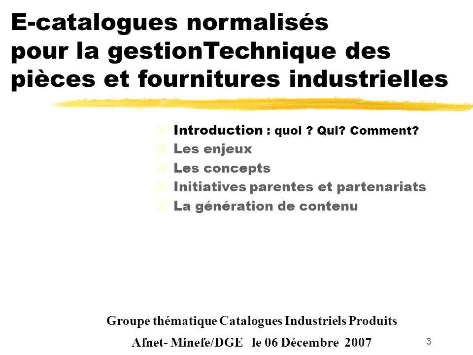 3 Groupe thématique Catalogues Industriels Produits Afnet- Minefe/DGE le 06 Décembre 2007 zIntroduction : quoi ? Qui? Comment? zLes enjeux zLes concep